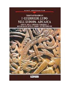 I Guerrieri Lupo nell'Europa Arcaica. - Aspetti della funzione guerriera e metamorfosi rituali presso gli Indoeuropei.